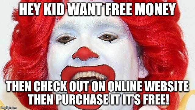 Pennywise Clown | HEY KID WANT FREE MONEY THEN CHECK OUT ON ONLINE WEBSITE THEN PURCHASE IT IT'S FREE! | image tagged in pennywise clown | made w/ Imgflip meme maker