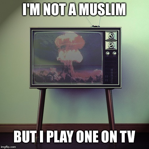 Watching the world burn | I'M NOT A MUSLIM BUT I PLAY ONE ON TV | image tagged in watching the world burn,memes,muslim,tv | made w/ Imgflip meme maker