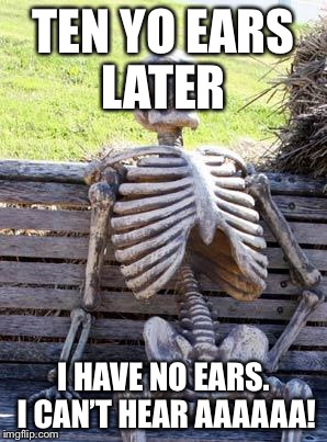 Waiting Skeleton Meme | TEN YO EARS LATER I HAVE NO EARS. I CAN'T HEAR AAAAAA! | image tagged in memes,waiting skeleton | made w/ Imgflip meme maker
