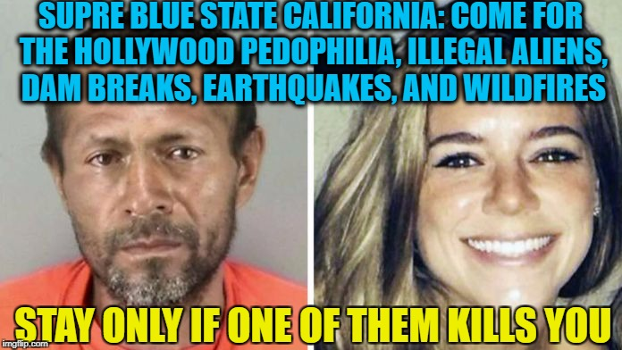 SUPRE BLUE STATE CALIFORNIA: COME FOR THE HOLLYWOOD PEDOPHILIA, ILLEGAL ALIENS, DAM BREAKS, EARTHQUAKES, AND WILDFIRES STAY ONLY IF ONE OF T | made w/ Imgflip meme maker