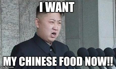 Hungry Kim Jong Un | I WANT MY CHINESE FOOD NOW!! | image tagged in angry kim jong-un | made w/ Imgflip meme maker