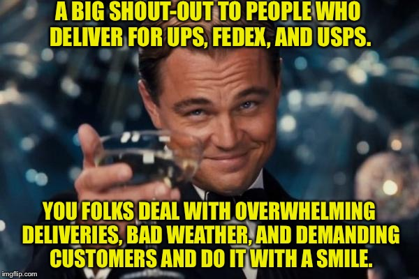 Leonardo Dicaprio Cheers Meme | A BIG SHOUT-OUT TO PEOPLE WHO DELIVER FOR UPS, FEDEX, AND USPS. YOU FOLKS DEAL WITH OVERWHELMING DELIVERIES, BAD WEATHER, AND DEMANDING CUST | image tagged in memes,leonardo dicaprio cheers | made w/ Imgflip meme maker