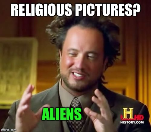 Ancient Aliens Meme | RELIGIOUS PICTURES? ALIENS | image tagged in memes,ancient aliens | made w/ Imgflip meme maker