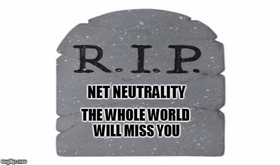 Can't they see that it effects everyone? Sorry world, but that was my country that fucked up | NET NEUTRALITY THE WHOLE WORLD WILL MISS YOU | image tagged in why | made w/ Imgflip meme maker