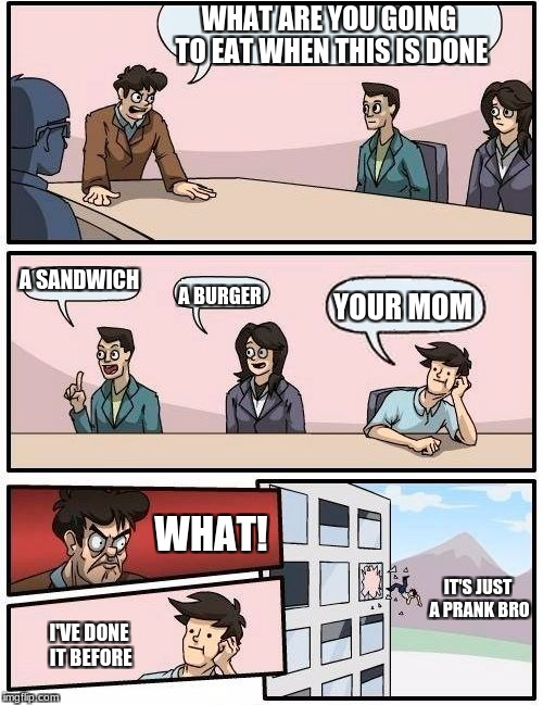 Boardroom Meeting Suggestion Meme | WHAT ARE YOU GOING TO EAT WHEN THIS IS DONE A SANDWICH A BURGER YOUR MOM WHAT! I'VE DONE IT BEFORE IT'S JUST A PRANK BRO | image tagged in memes,boardroom meeting suggestion | made w/ Imgflip meme maker