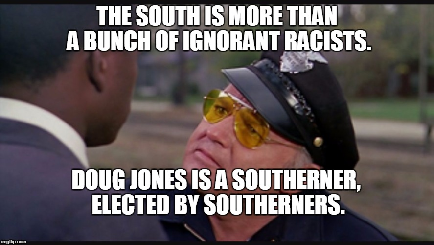THE SOUTH IS MORE THAN A BUNCH OF IGNORANT RACISTS. DOUG JONES IS A SOUTHERNER, ELECTED BY SOUTHERNERS. | image tagged in in the heat of the night | made w/ Imgflip meme maker
