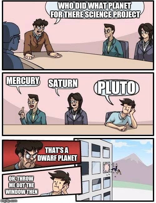 Boardroom Meeting Suggestion Meme | WHO DID WHAT PLANET FOR THERE SCIENCE PROJECT MERCURY SATURN PLUTO THAT'S A DWARF PLANET OH, THROW ME OUT THE WINDOW THEN | image tagged in memes,boardroom meeting suggestion | made w/ Imgflip meme maker