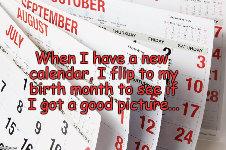 New Calendar... | When I have a new calendar, I flip to my birth month to see if I got a good picture... | image tagged in calendar,flip,my,month,good,picture | made w/ Imgflip meme maker