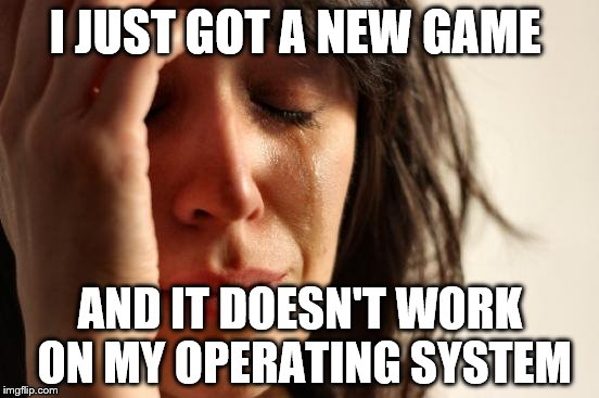 First World Problems Meme | I JUST GOT A NEW GAME AND IT DOESN'T WORK ON MY OPERATING SYSTEM | image tagged in memes,first world problems | made w/ Imgflip meme maker