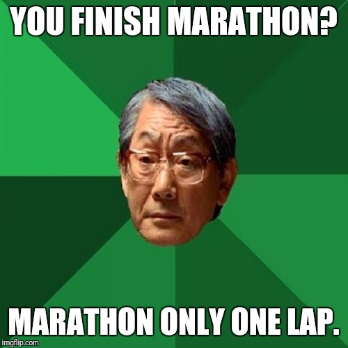 High Expectations Asian Father Meme | YOU FINISH MARATHON? MARATHON ONLY ONE LAP. | image tagged in memes,high expectations asian father | made w/ Imgflip meme maker