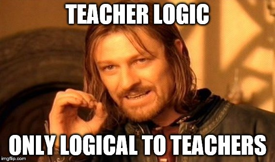 One Does Not Simply Meme | TEACHER LOGIC ONLY LOGICAL TO TEACHERS | image tagged in memes,one does not simply | made w/ Imgflip meme maker