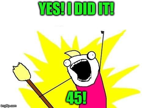 X All The Y Meme | YES! I DID IT! 45! | image tagged in memes,x all the y | made w/ Imgflip meme maker