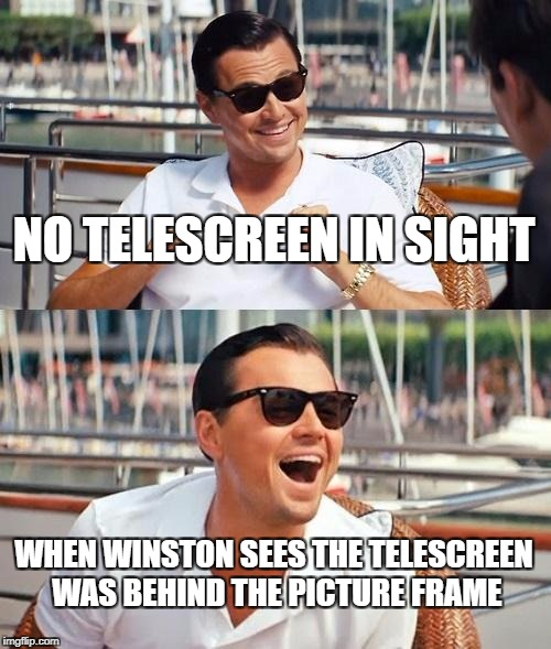 Leonardo Dicaprio Wolf Of Wall Street Meme | NO TELESCREEN IN SIGHT WHEN WINSTON SEES THE TELESCREEN WAS BEHIND THE PICTURE FRAME | image tagged in memes,leonardo dicaprio wolf of wall street | made w/ Imgflip meme maker