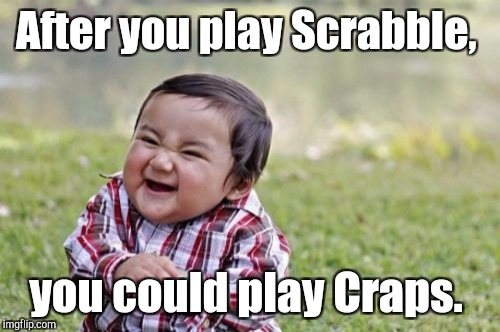 Evil Toddler Meme | After you play Scrabble, you could play Craps. | image tagged in memes,evil toddler | made w/ Imgflip meme maker