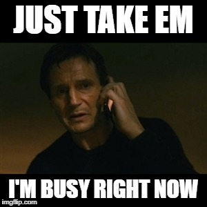 Liam Neeson Taken | JUST TAKE EM I'M BUSY RIGHT NOW | image tagged in memes,liam neeson taken | made w/ Imgflip meme maker