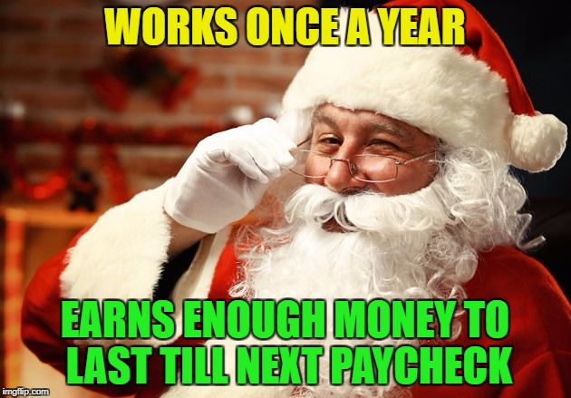 Can i have his job? | WORKS ONCE A YEAR EARNS ENOUGH MONEY TO LAST TILL NEXT PAYCHECK | image tagged in memes,funny,santa,christmas | made w/ Imgflip meme maker