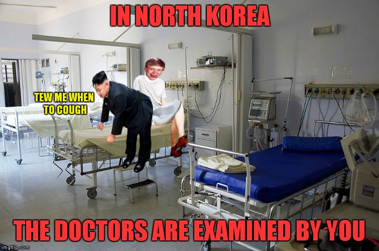Their insurance is called medinocare... | IN NORTH KOREA THE DOCTORS ARE EXAMINED BY YOU TEW ME WHEN TO COUGH | image tagged in kim jong un,need,doctor,oh god why,just because,bad luck brian | made w/ Imgflip meme maker