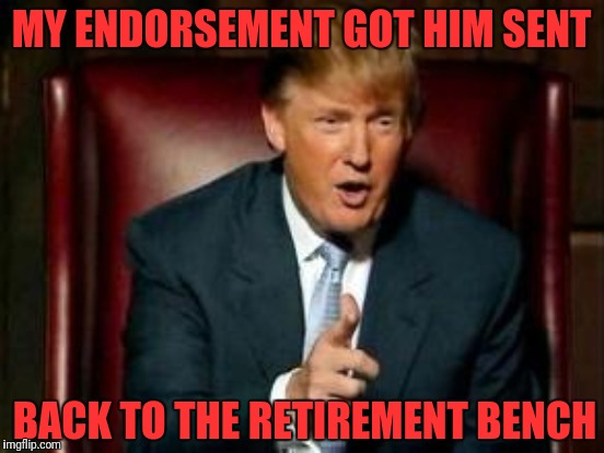 MY ENDORSEMENT GOT HIM SENT BACK TO THE RETIREMENT BENCH | made w/ Imgflip meme maker