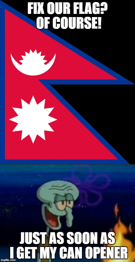 Dream Meme 1 (Any offensive stuff is purely unintentional) | FIX OUR FLAG? OF COURSE! JUST AS SOON AS I GET MY CAN OPENER | image tagged in memes,dream,nepal,nepal flag,flag,squidward | made w/ Imgflip meme maker