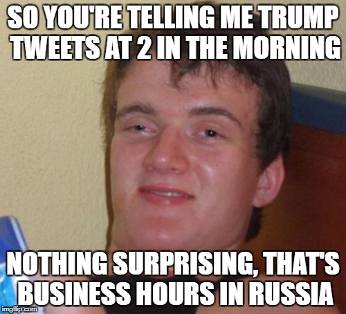 10 Guy Meme | SO YOU'RE TELLING ME TRUMP TWEETS AT 2 IN THE MORNING NOTHING SURPRISING, THAT'S BUSINESS HOURS IN RUSSIA | image tagged in memes,10 guy | made w/ Imgflip meme maker