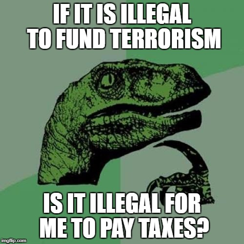Illegal to Fund Terrorism | IF IT IS ILLEGAL TO FUND TERRORISM IS IT ILLEGAL FOR ME TO PAY TAXES? | image tagged in memes,philosoraptor,terrorism,ancap,anarcho-capitalism,libertarian | made w/ Imgflip meme maker