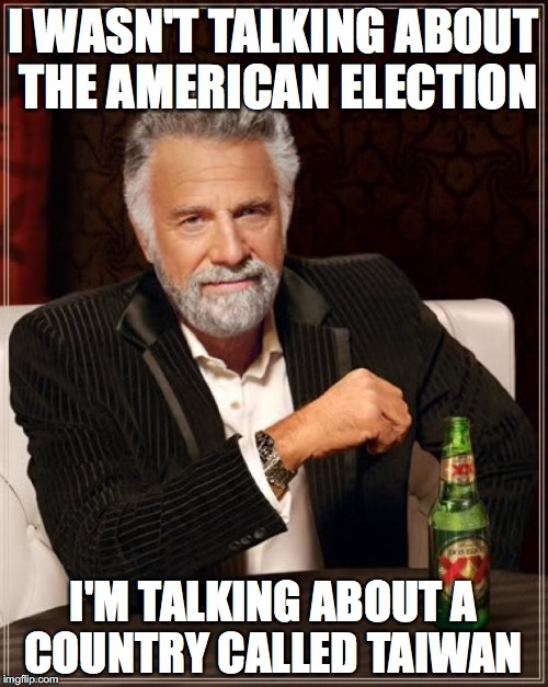 The Most Interesting Man In The World Meme | I WASN'T TALKING ABOUT THE AMERICAN ELECTION I'M TALKING ABOUT A COUNTRY CALLED TAIWAN | image tagged in memes,the most interesting man in the world | made w/ Imgflip meme maker