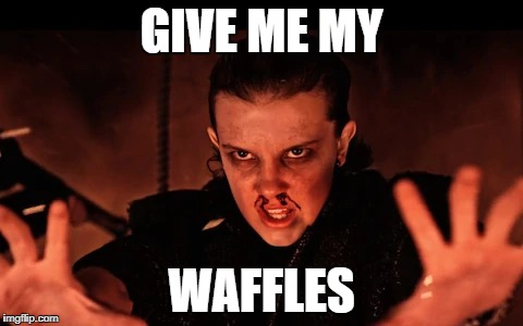 GIVE ME MY WAFFLES | image tagged in stranger things | made w/ Imgflip meme maker