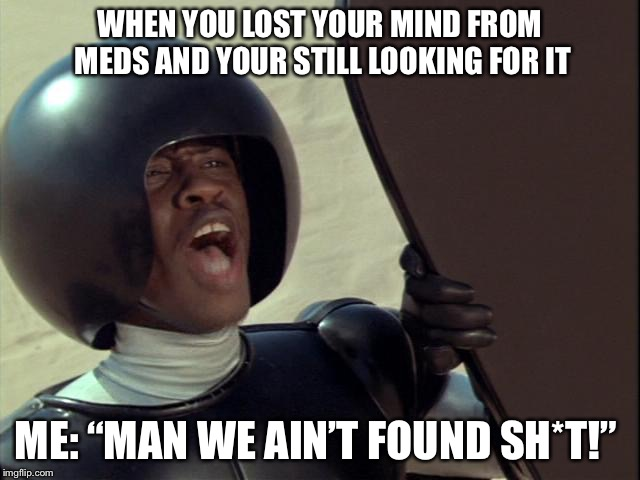 "We ain't found shit | WHEN YOU LOST YOUR MIND FROM MEDS AND YOUR STILL LOOKING FOR IT ME: ""MAN WE AIN'T FOUND SH*T!"" 