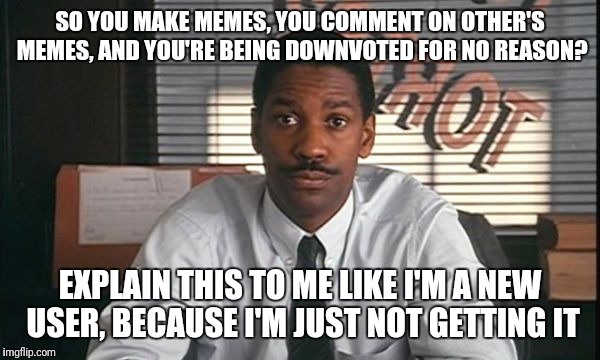 SO YOU MAKE MEMES, YOU COMMENT ON OTHER'S MEMES, AND YOU'RE BEING DOWNVOTED FOR NO REASON? EXPLAIN THIS TO ME LIKE I'M A NEW USER, BECAUSE I | image tagged in denzel washington philadelphia lawyer | made w/ Imgflip meme maker