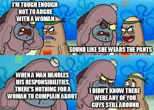 I'M TOUGH ENOUGH NOT TO ARGUE WITH A WOMAN I DIDN'T KNOW THERE WERE ANY OF YOU GUYS STILL AROUND SOUND LIKE SHE WEARS THE PANTS WHEN A MAN H | made w/ Imgflip meme maker