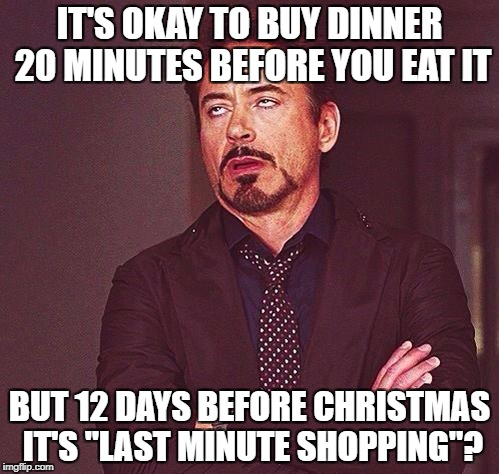 "Just stop nagging me, internet. | IT'S OKAY TO BUY DINNER 20 MINUTES BEFORE YOU EAT IT BUT 12 DAYS BEFORE CHRISTMAS IT'S ""LAST MINUTE SHOPPING""? 