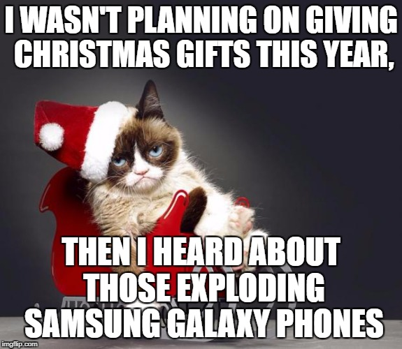 12 days till Christmas | I WASN'T PLANNING ON GIVING CHRISTMAS GIFTS THIS YEAR, THEN I HEARD ABOUT THOSE EXPLODING SAMSUNG GALAXY PHONES | image tagged in grumpy cat christmas hd | made w/ Imgflip meme maker