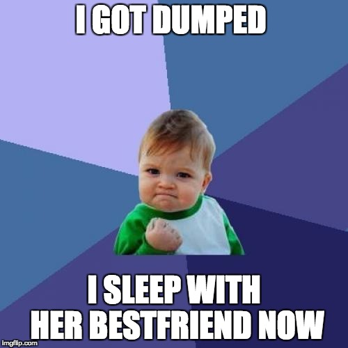 Success Kid Meme | I GOT DUMPED I SLEEP WITH HER BESTFRIEND NOW | image tagged in memes,success kid | made w/ Imgflip meme maker