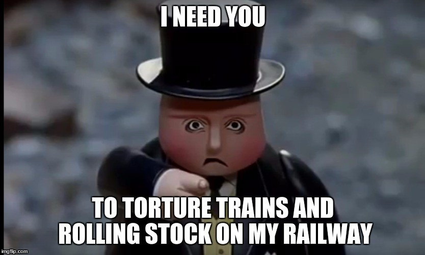 I NEED YOU TO TORTURE TRAINS AND ROLLING STOCK ON MY RAILWAY | image tagged in fat controller pissed | made w/ Imgflip meme maker