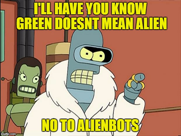 Well Yoda yeah so | I'LL HAVE YOU KNOW GREEN DOESNT MEAN ALIEN NO TO ALIENBOTS | image tagged in bendith,star wars,bender,futurama,funny meme | made w/ Imgflip meme maker