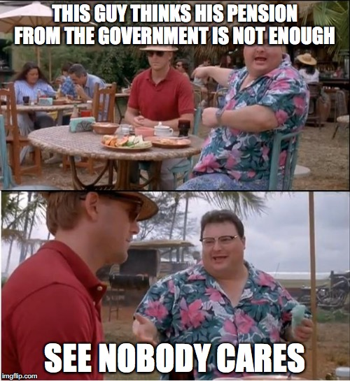 It's never enough #2 | THIS GUY THINKS HIS PENSION FROM THE GOVERNMENT IS NOT ENOUGH SEE NOBODY CARES | image tagged in memes,see nobody cares,funny memes,money | made w/ Imgflip meme maker
