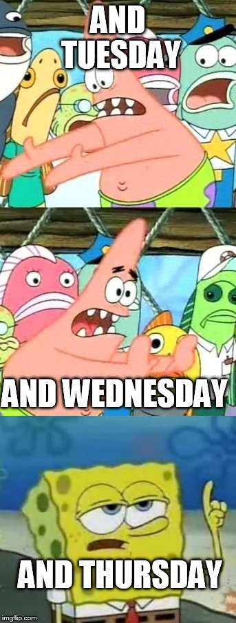 AND TUESDAY AND THURSDAY AND WEDNESDAY | made w/ Imgflip meme maker