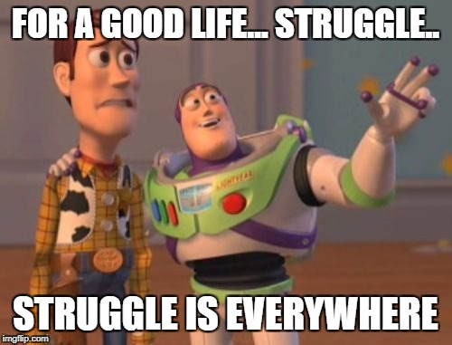 X, X Everywhere Meme | FOR A GOOD LIFE... STRUGGLE.. STRUGGLE IS EVERYWHERE | image tagged in memes,x,x everywhere,x x everywhere | made w/ Imgflip meme maker