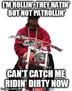I'M ROLLIN', THEY HATIN' BUT NOT PATROLLIN' CAN'T CATCH ME RIDIN' DIRTY NOW | made w/ Imgflip meme maker