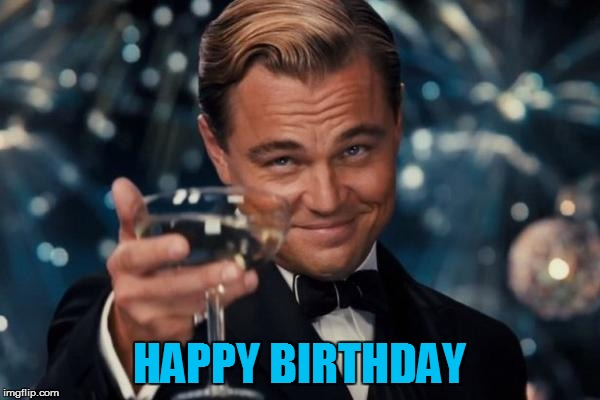 Leonardo Dicaprio Cheers Meme | HAPPY BIRTHDAY | image tagged in memes,leonardo dicaprio cheers | made w/ Imgflip meme maker