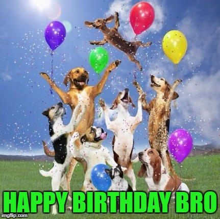 HAPPY BIRTHDAY BRO | made w/ Imgflip meme maker