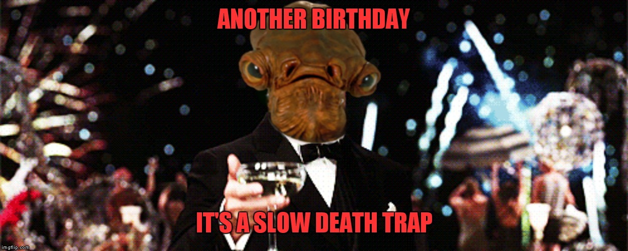 ANOTHER BIRTHDAY IT'S A SLOW DEATH TRAP | made w/ Imgflip meme maker