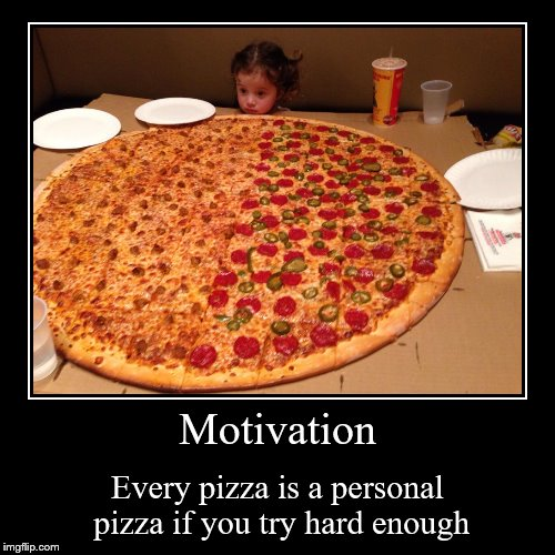 Motivation | Every pizza is a personal pizza if you try hard enough | image tagged in funny,demotivationals | made w/ Imgflip demotivational maker