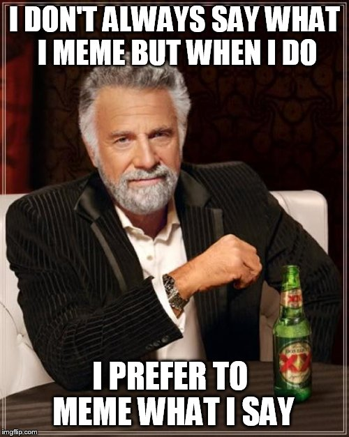 The Most Interesting Man In The World Meme | I DON'T ALWAYS SAY WHAT I MEME BUT WHEN I DO I PREFER TO MEME WHAT I SAY | image tagged in memes,the most interesting man in the world | made w/ Imgflip meme maker