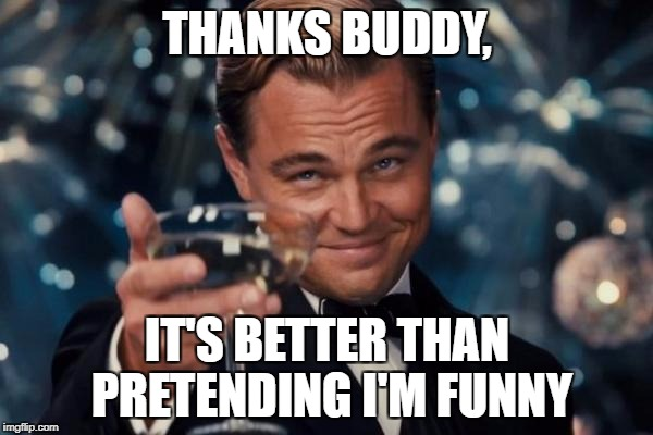 Leonardo Dicaprio Cheers Meme | THANKS BUDDY, IT'S BETTER THAN PRETENDING I'M FUNNY | image tagged in memes,leonardo dicaprio cheers | made w/ Imgflip meme maker
