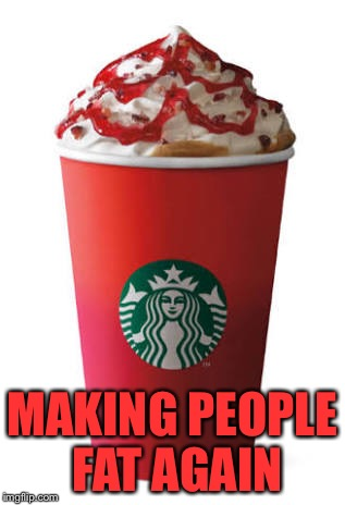 MAKING PEOPLE FAT AGAIN | image tagged in starbucks | made w/ Imgflip meme maker