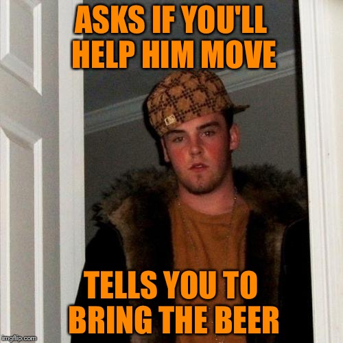 Scumbag Steve Meme | ASKS IF YOU'LL HELP HIM MOVE TELLS YOU TO BRING THE BEER | image tagged in memes,scumbag steve | made w/ Imgflip meme maker