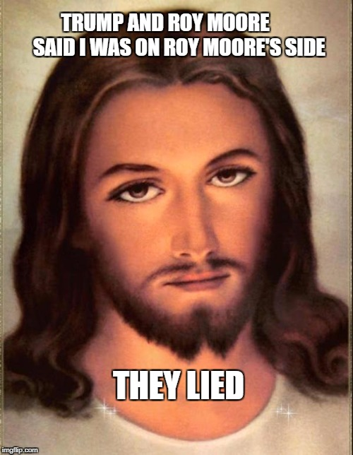 Jesus  | TRUMP AND ROY MOORE       SAID I WAS ON ROY MOORE'S SIDE THEY LIED | image tagged in jesus,trump,roy moore,donald trump,president trump | made w/ Imgflip meme maker
