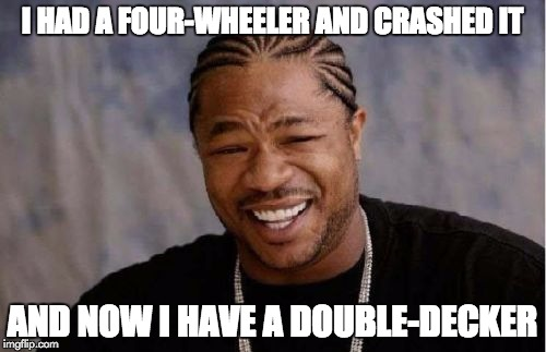 Yo Dawg Heard You Meme | I HAD A FOUR-WHEELER AND CRASHED IT AND NOW I HAVE A DOUBLE-DECKER | image tagged in memes,yo dawg heard you | made w/ Imgflip meme maker