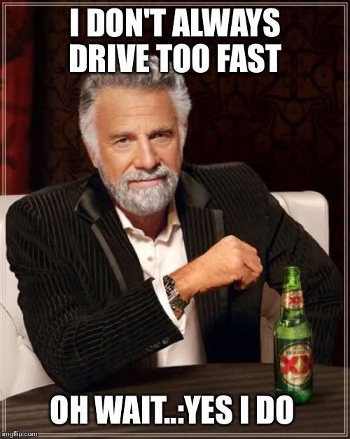 The Most Interesting Man In The World Meme | I DON'T ALWAYS DRIVE TOO FAST OH WAIT..:YES I DO | image tagged in memes,the most interesting man in the world | made w/ Imgflip meme maker